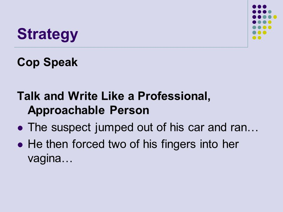 Strategy Cop Speak. Talk and Write Like a Professional, Approachable Person. The suspect jumped out of his car and ran…