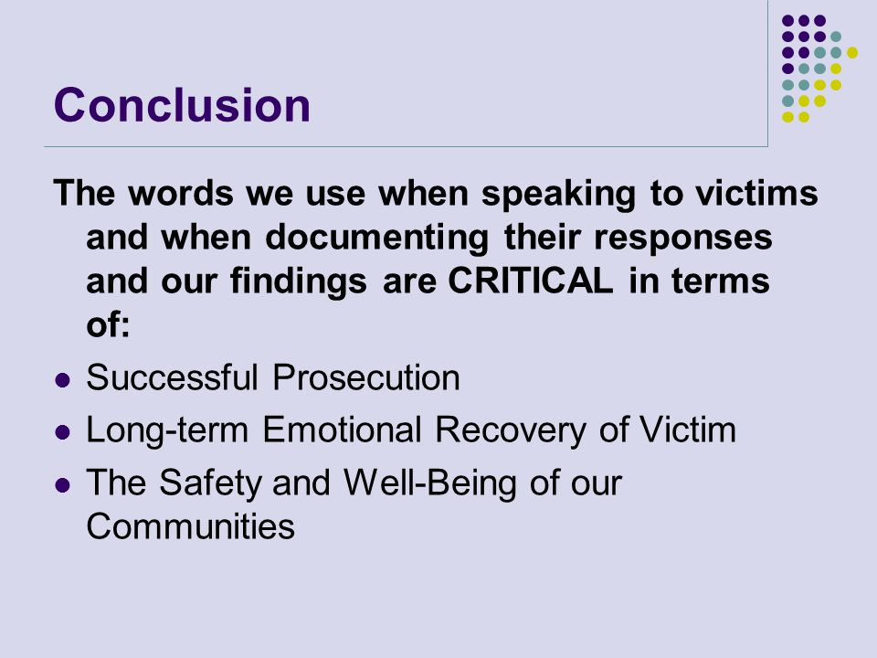 Conclusion The words we use when speaking to victims and when documenting their responses and our findings are CRITICAL in terms of: