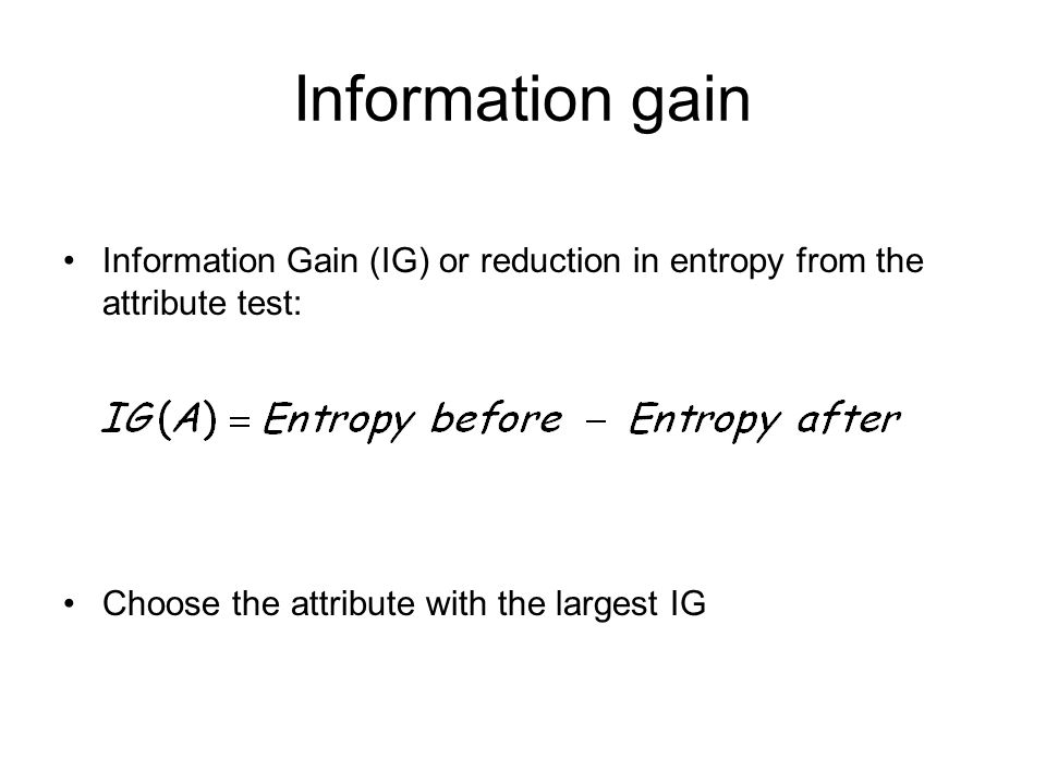Information gain Information Gain (IG) or reduction in entropy from the attribute test: Choose the attribute with the largest IG.
