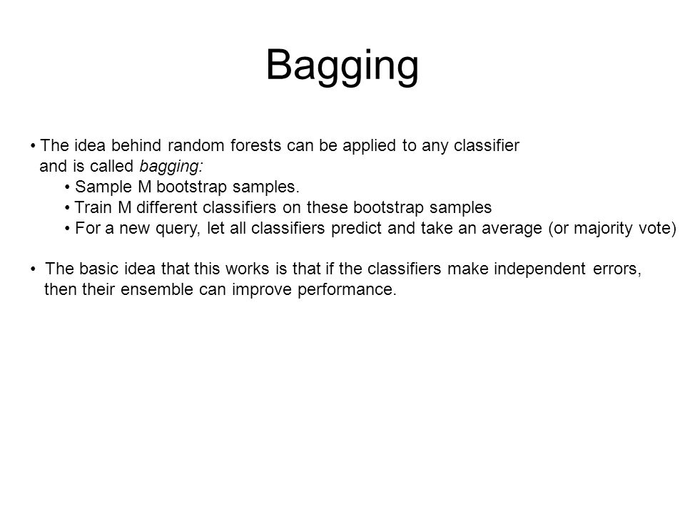 Bagging The idea behind random forests can be applied to any classifier. and is called bagging: Sample M bootstrap samples.