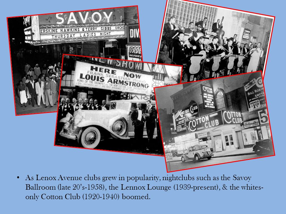 As Lenox Avenue clubs grew in popularity, nightclubs such as the Savoy Ballroom (late 20's-1958), the Lennox Lounge (1939-present), & the whites-only Cotton Club (1920-1940) boomed.