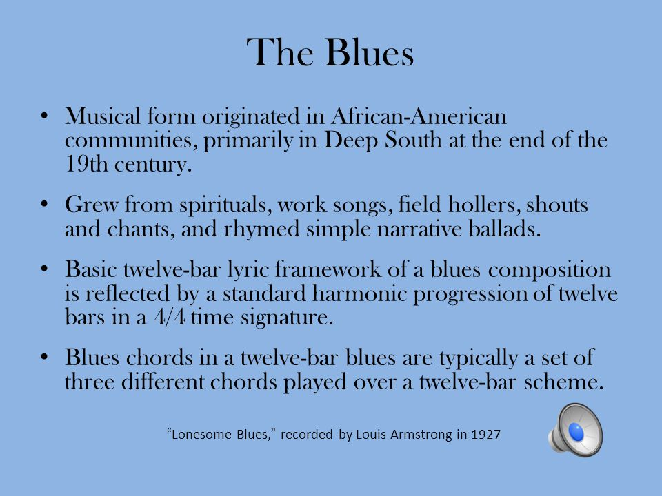 The Blues Musical form originated in African-American communities, primarily in Deep South at the end of the 19th century.
