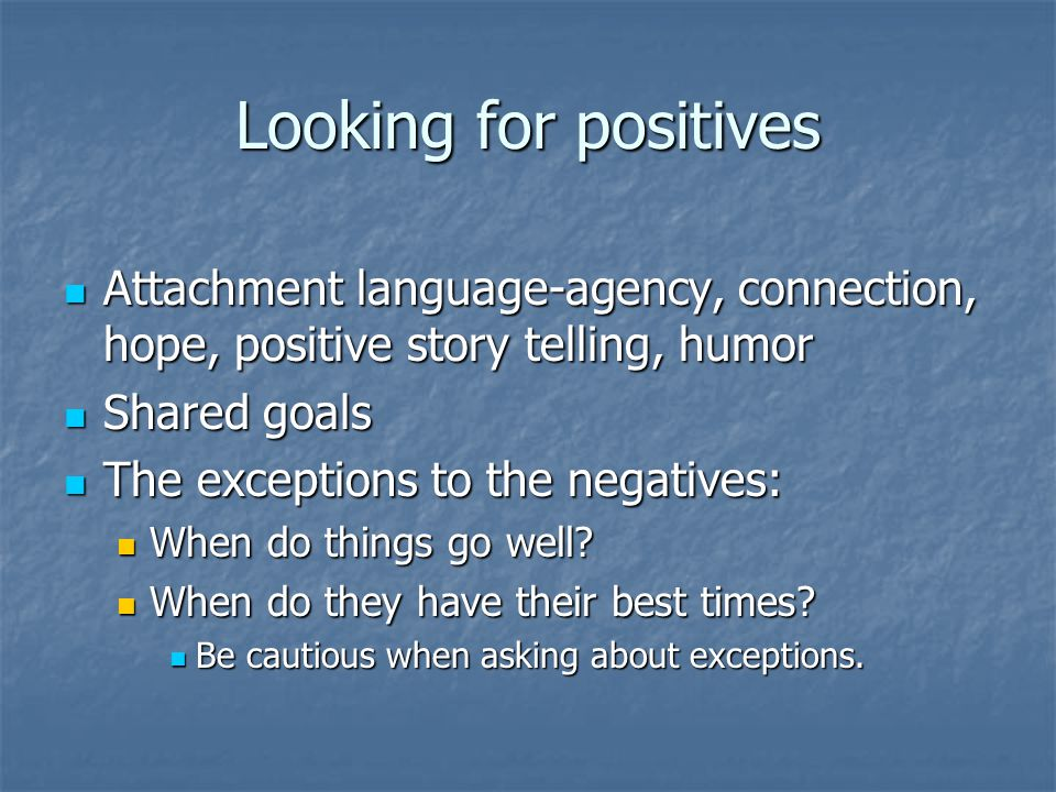 Looking for positives Attachment language-agency, connection, hope, positive story telling, humor. Shared goals.