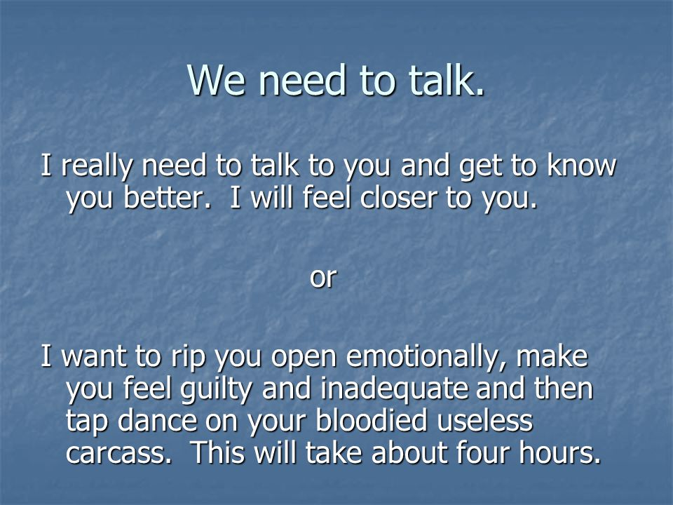 We need to talk. I really need to talk to you and get to know you better. I will feel closer to you.