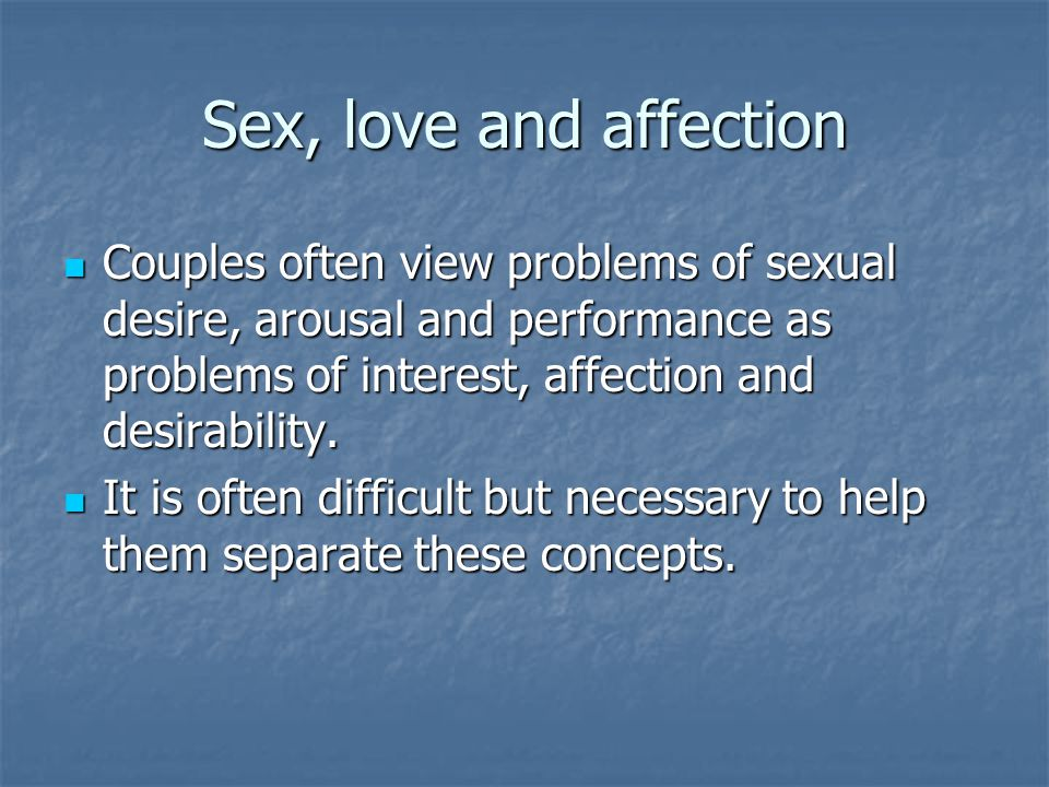 Sex, love and affection Couples often view problems of sexual desire, arousal and performance as problems of interest, affection and desirability.