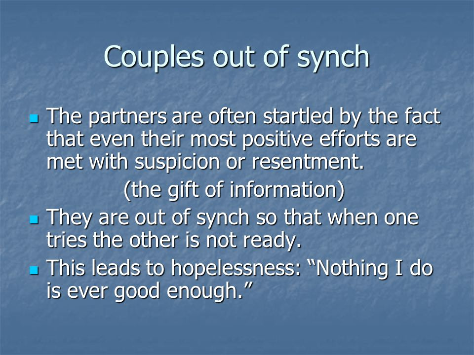 Couples out of synch The partners are often startled by the fact that even their most positive efforts are met with suspicion or resentment.