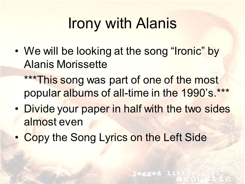 Irony with Alanis We will be looking at the song Ironic by Alanis Morissette.