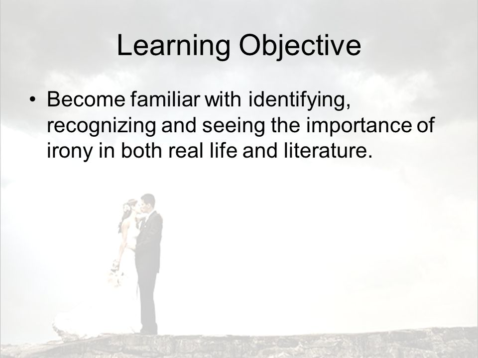Learning Objective Become familiar with identifying, recognizing and seeing the importance of irony in both real life and literature.