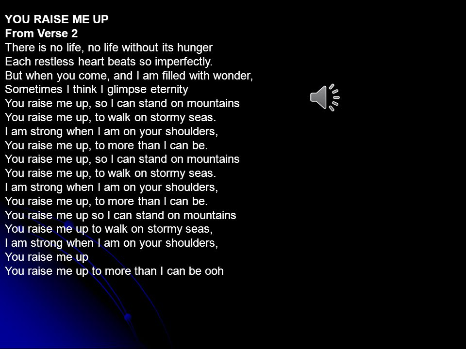 YOU RAISE ME UP From Verse 2. There is no life, no life without its hunger. Each restless heart beats so imperfectly.