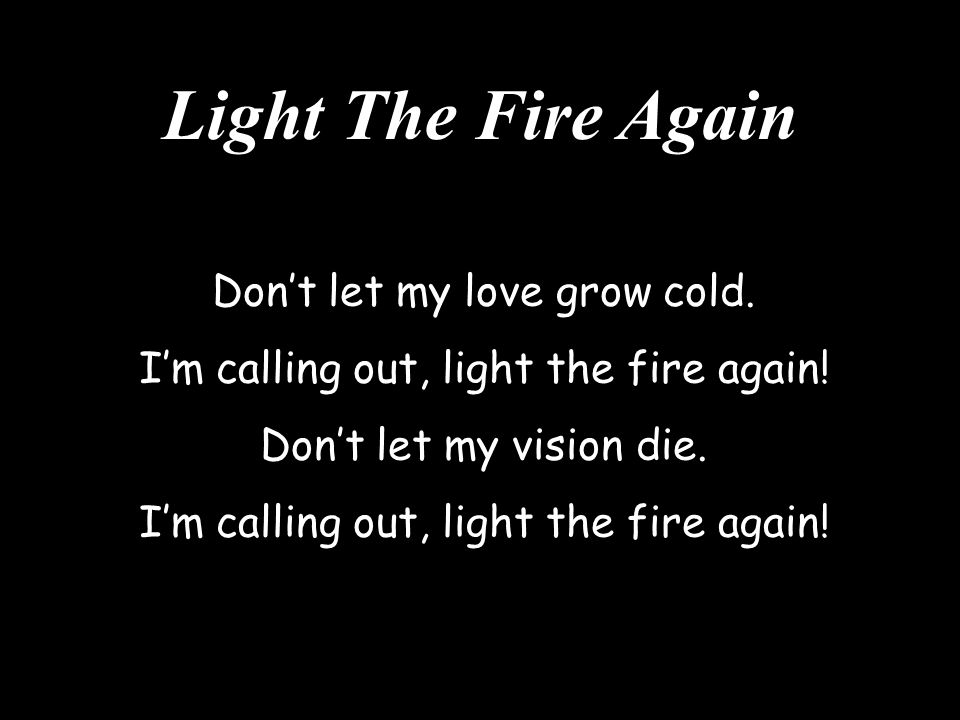 Light The Fire Again Don't let my love grow cold.