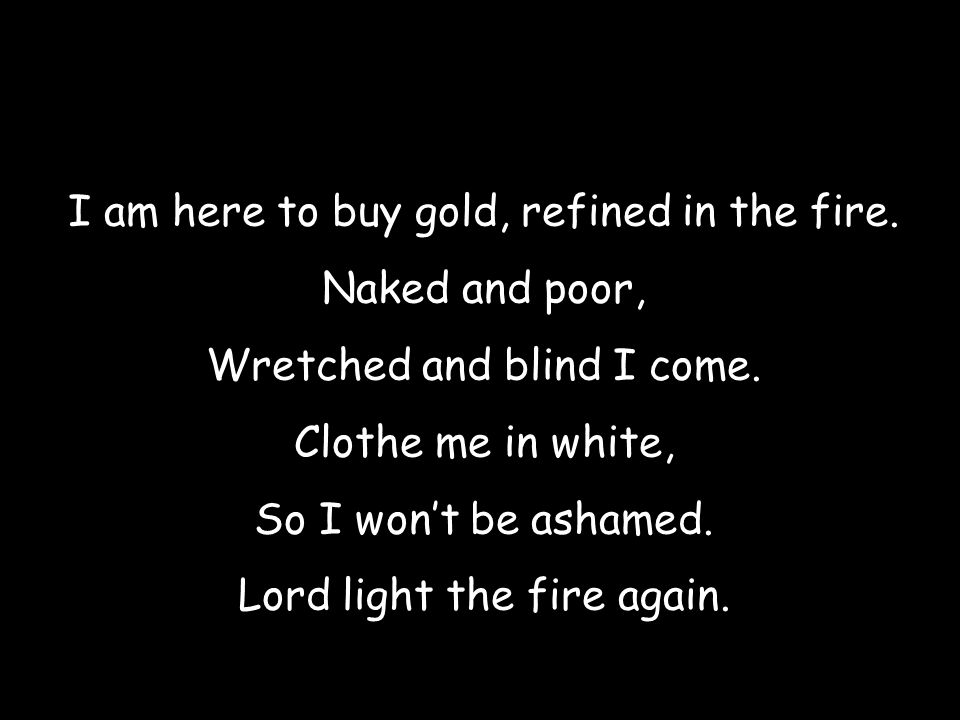 I am here to buy gold, refined in the fire. Naked and poor,