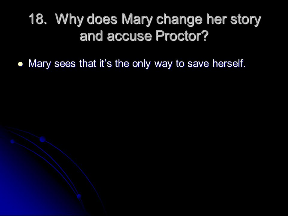 18. Why does Mary change her story and accuse Proctor