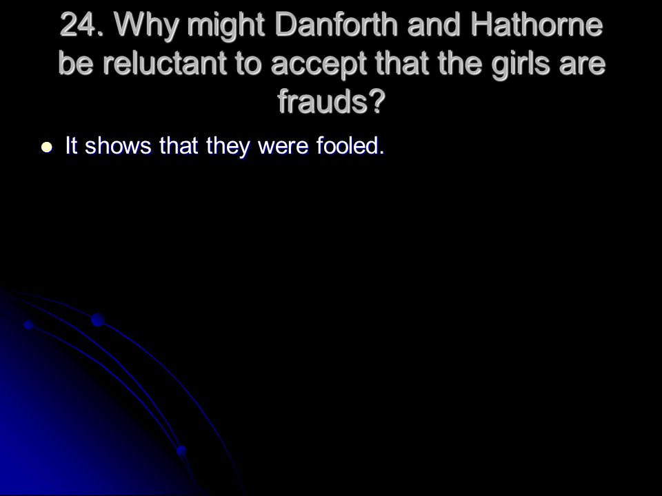24. Why might Danforth and Hathorne be reluctant to accept that the girls are frauds