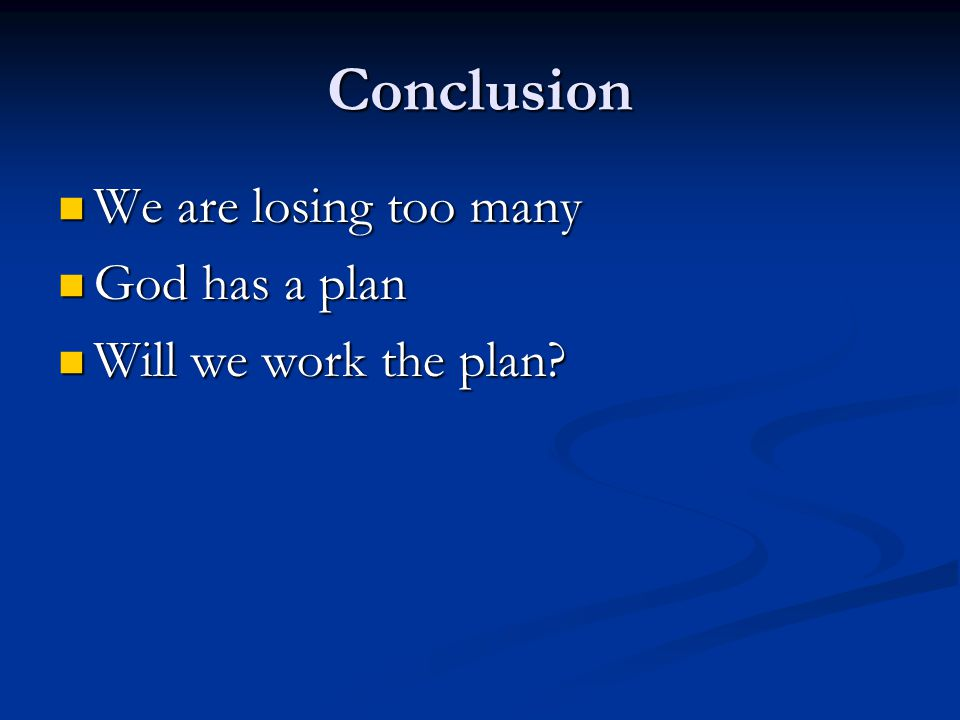 Conclusion We are losing too many God has a plan