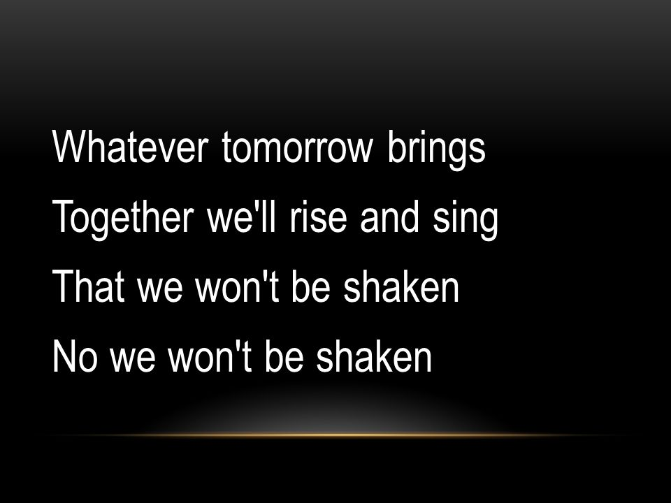 Whatever tomorrow brings Together we ll rise and sing That we won t be shaken No we won t be shaken