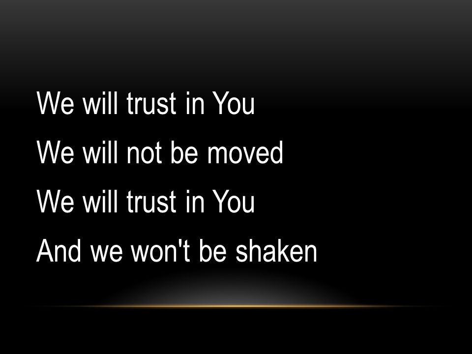 We will trust in You We will not be moved And we won t be shaken