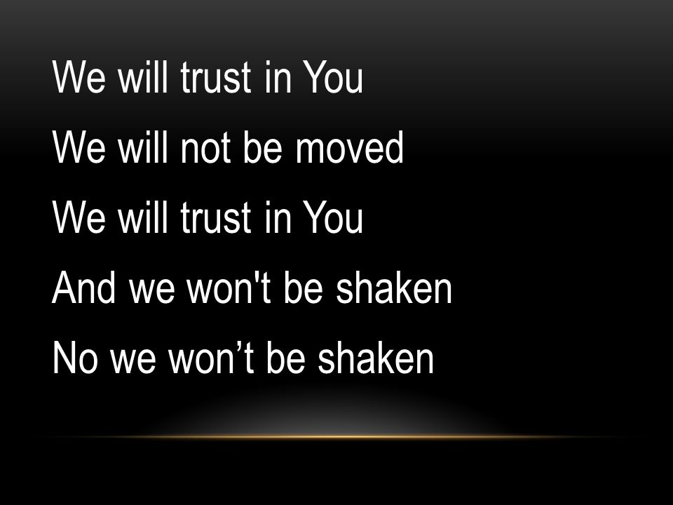 We will trust in You We will not be moved And we won t be shaken No we won't be shaken