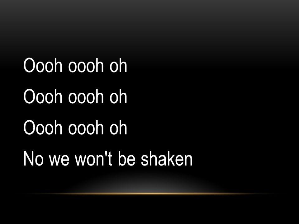 Oooh oooh oh No we won t be shaken