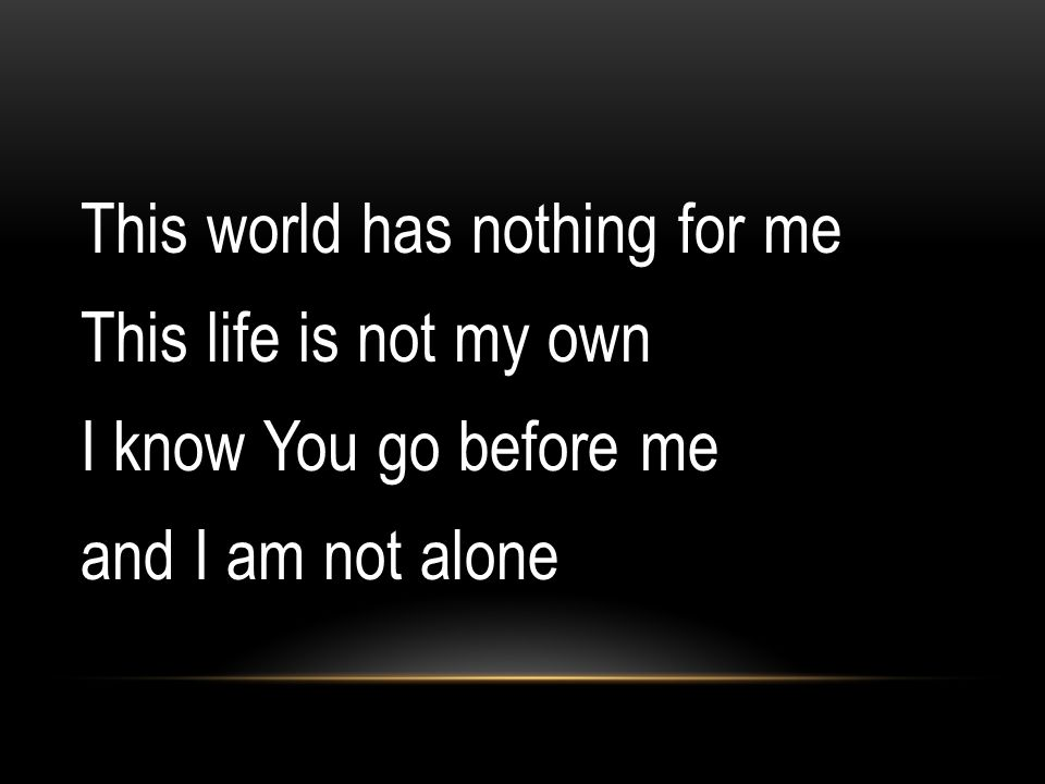 This world has nothing for me This life is not my own I know You go before me and I am not alone