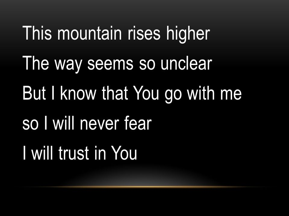 This mountain rises higher The way seems so unclear But I know that You go with me so I will never fear I will trust in You