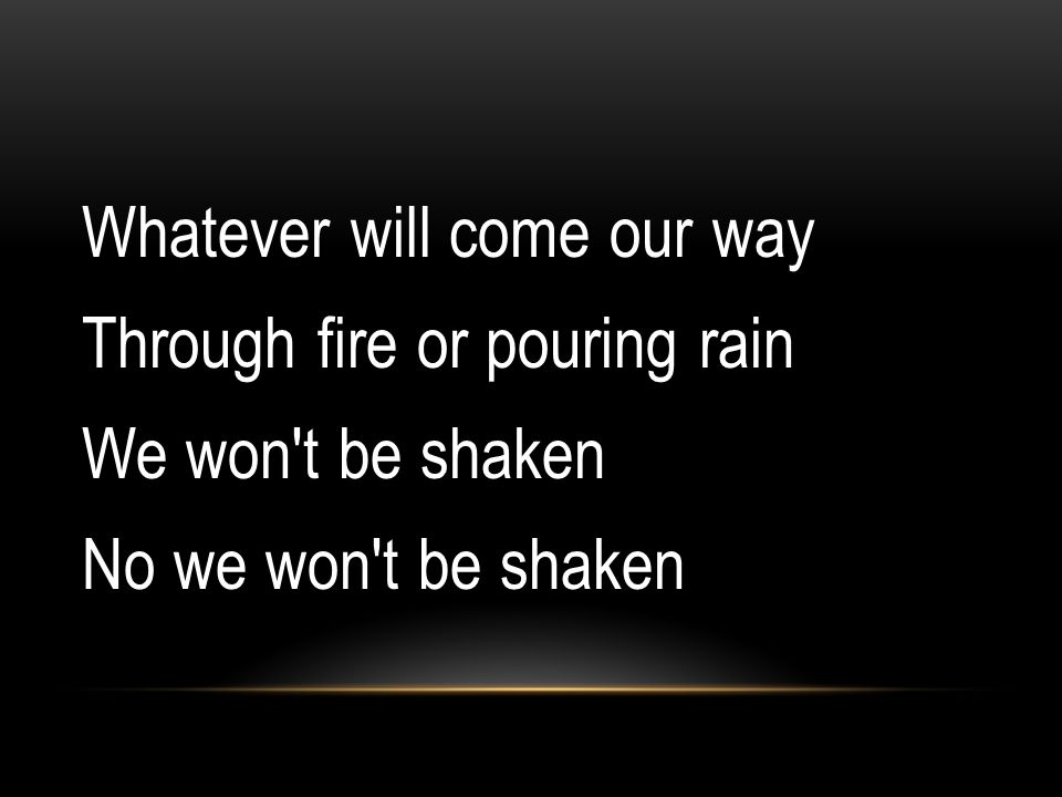Whatever will come our way Through fire or pouring rain We won t be shaken No we won t be shaken