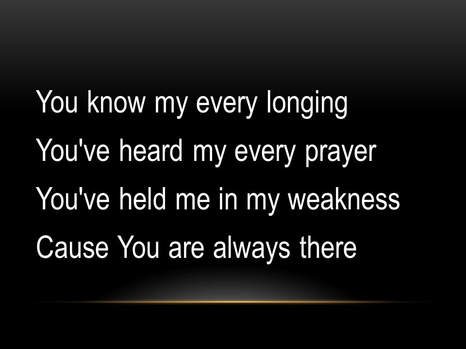 You know my every longing You ve heard my every prayer You ve held me in my weakness Cause You are always there
