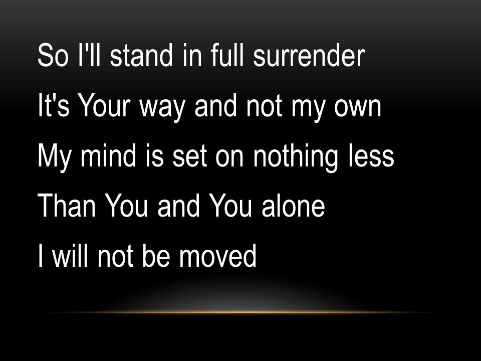 So I ll stand in full surrender It s Your way and not my own My mind is set on nothing less Than You and You alone I will not be moved