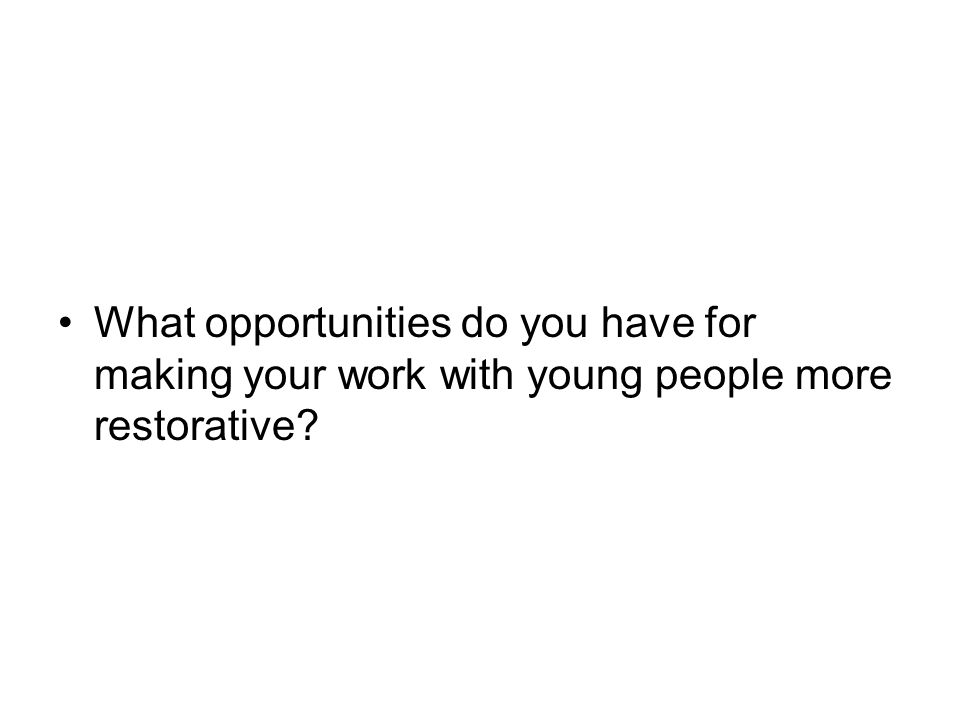 What opportunities do you have for making your work with young people more restorative