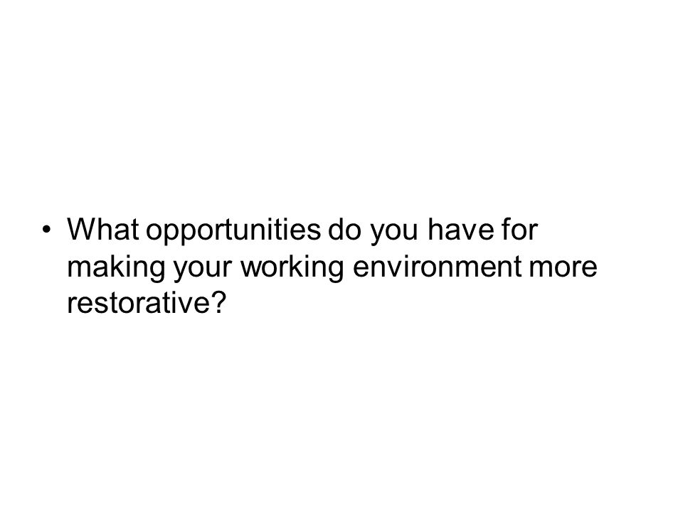 What opportunities do you have for making your working environment more restorative