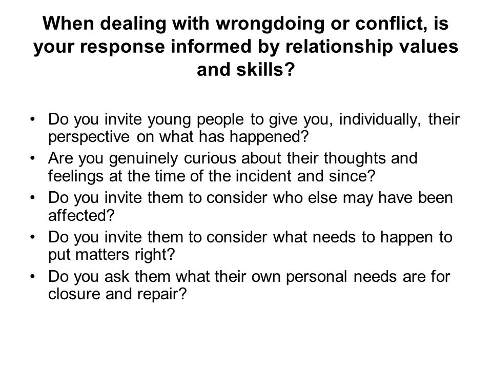 When dealing with wrongdoing or conflict, is your response informed by relationship values and skills
