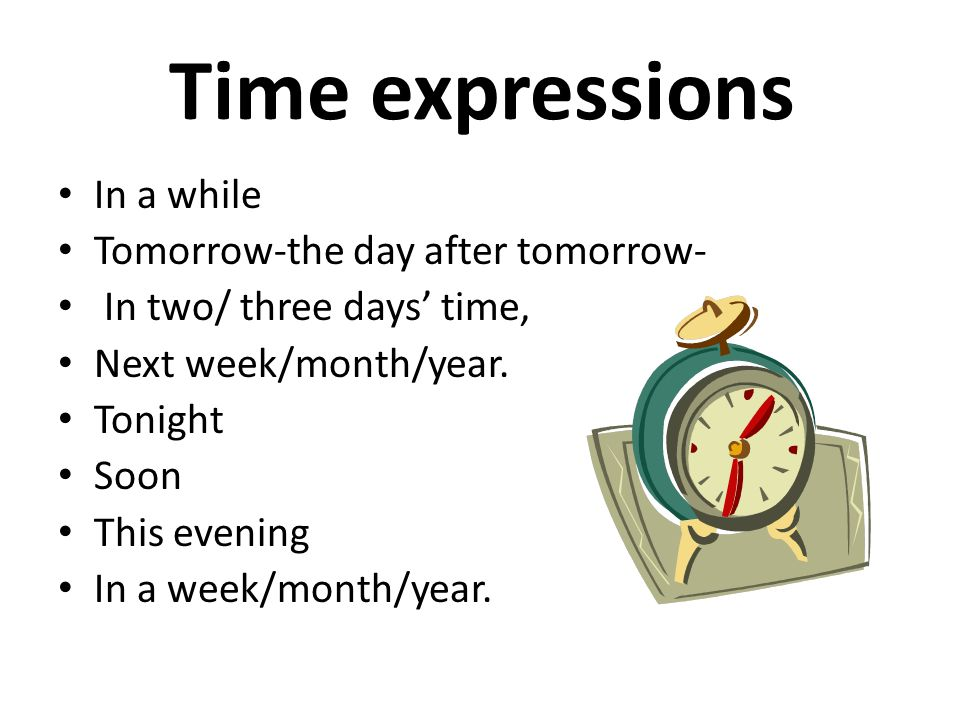 Time expressions In a while Tomorrow-the day after tomorrow-