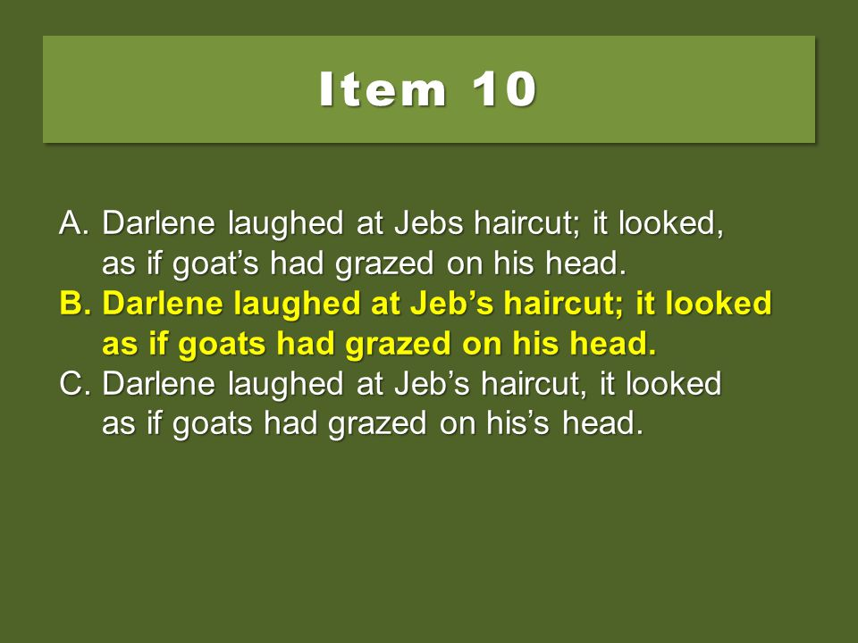 Item 10 Darlene laughed at Jebs haircut; it looked, as if goat's had grazed on his head.
