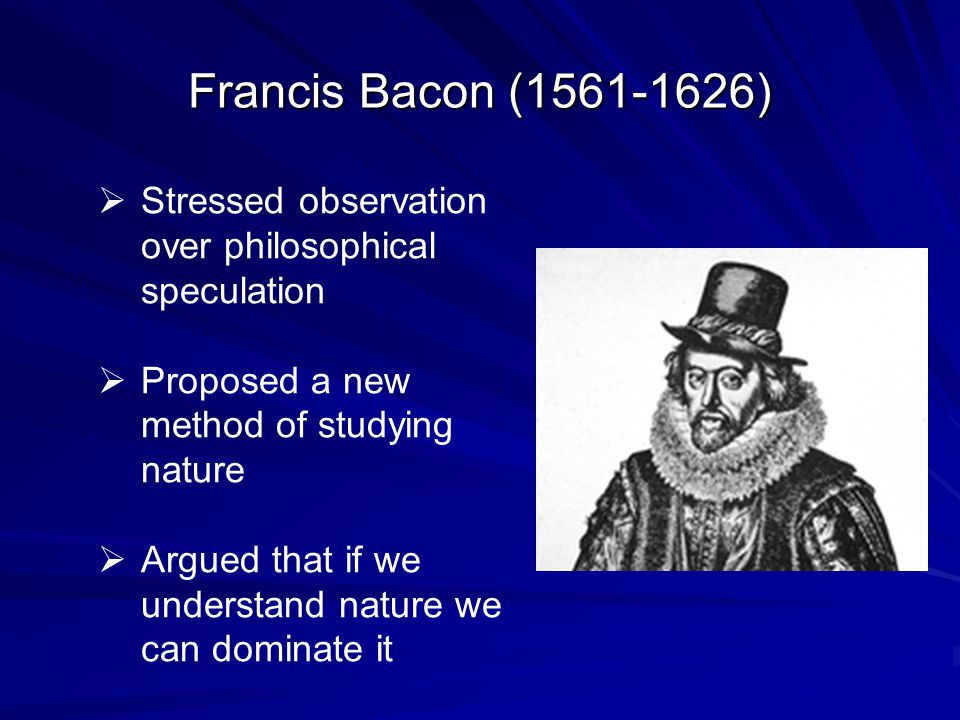 Francis Bacon (1561-1626) Stressed observation over philosophical speculation. Proposed a new method of studying nature.