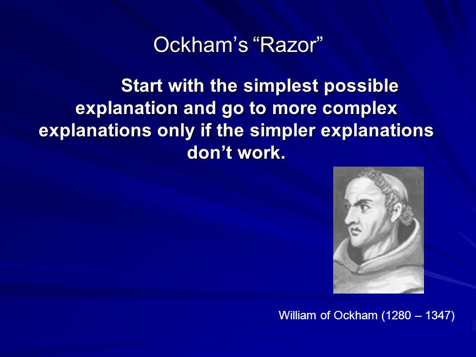 Ockham's Razor Start with the simplest possible explanation and go to more complex explanations only if the simpler explanations don't work.
