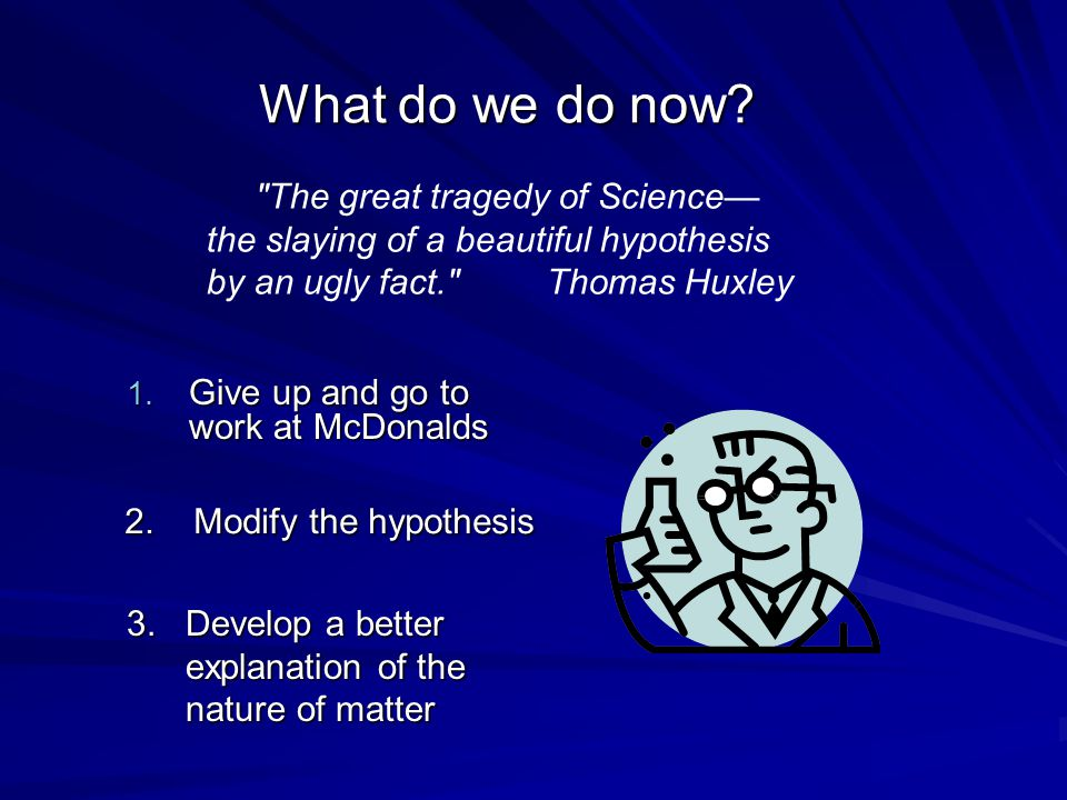 What do we do now The great tragedy of Science—the slaying of a beautiful hypothesis by an ugly fact. Thomas Huxley.