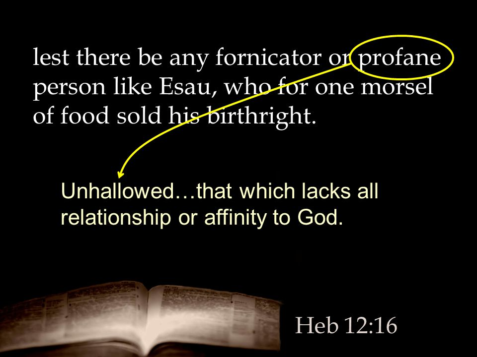lest there be any fornicator or profane person like Esau, who for one morsel of food sold his birthright.