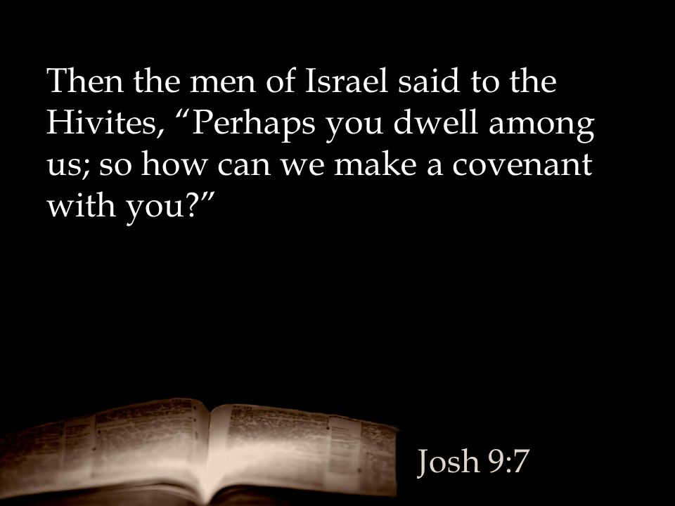 Then the men of Israel said to the Hivites, Perhaps you dwell among us; so how can we make a covenant with you