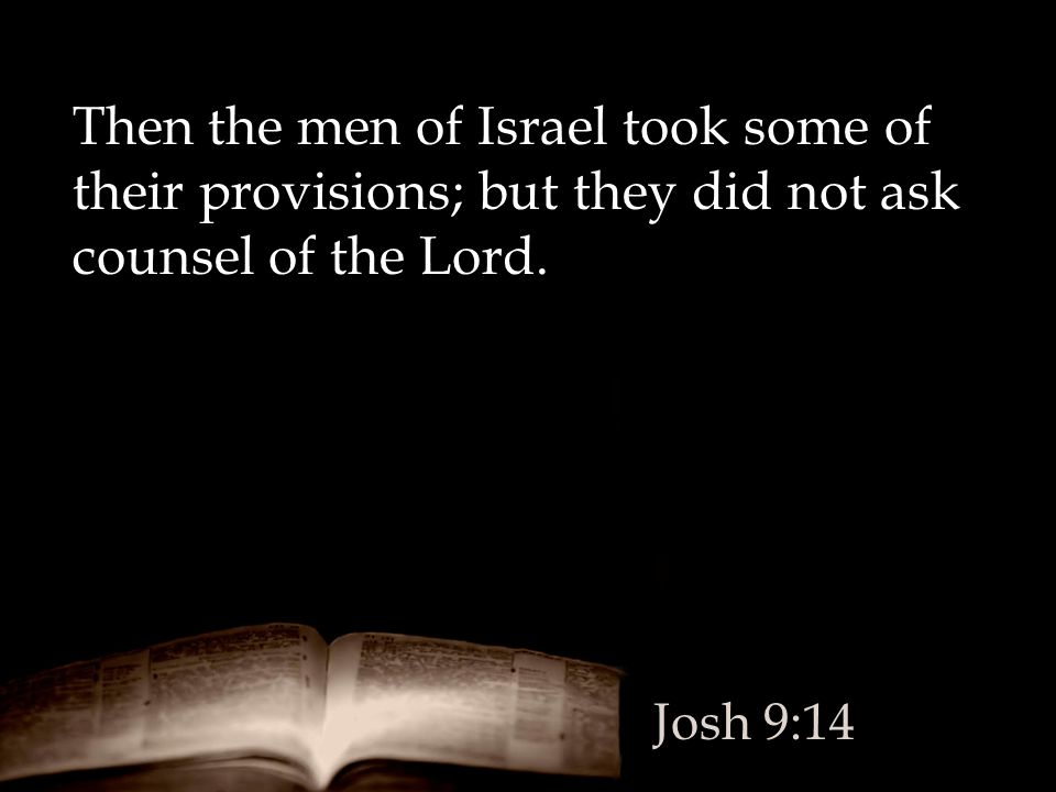 Then the men of Israel took some of their provisions; but they did not ask counsel of the Lord.