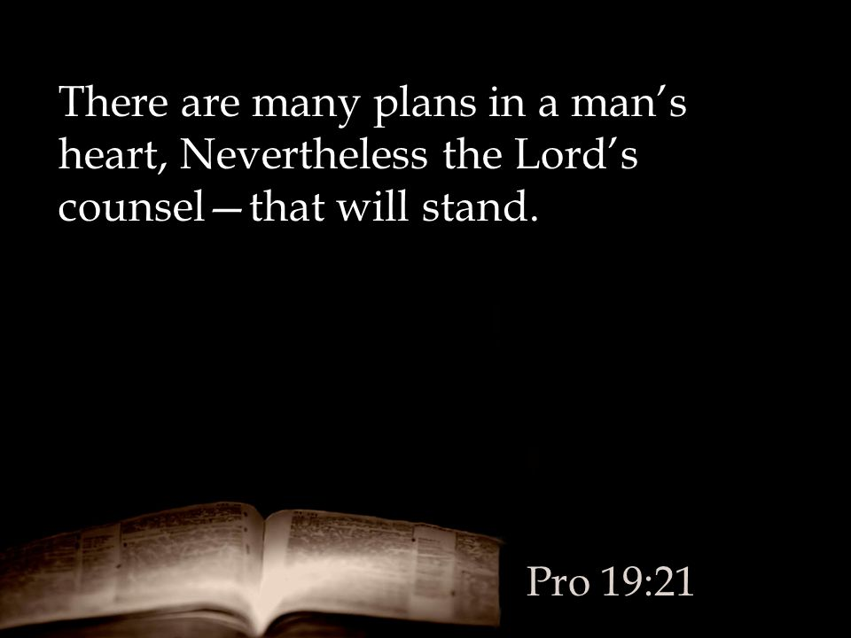There are many plans in a man's heart, Nevertheless the Lord's counsel—that will stand.