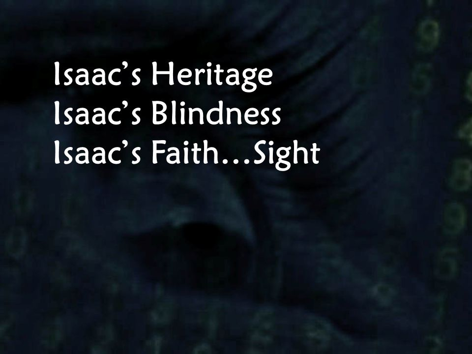Isaac's Heritage Isaac's Blindness Isaac's Faith…Sight
