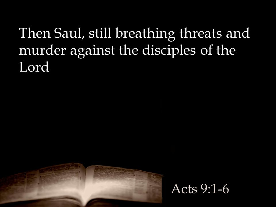 Then Saul, still breathing threats and murder against the disciples of the Lord