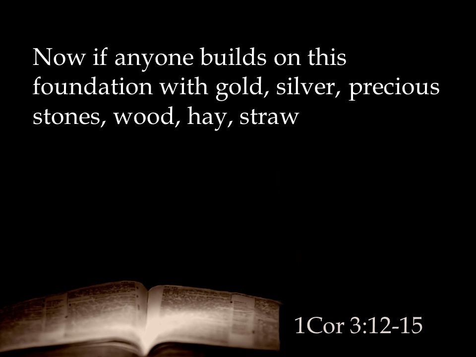 Now if anyone builds on this foundation with gold, silver, precious stones, wood, hay, straw