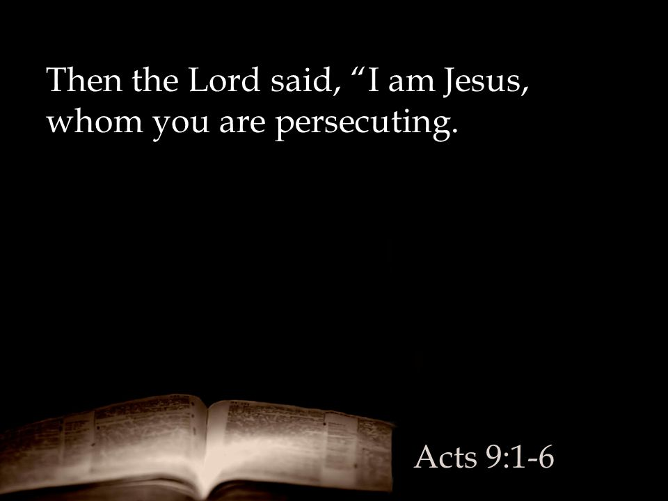 Then the Lord said, I am Jesus, whom you are persecuting.