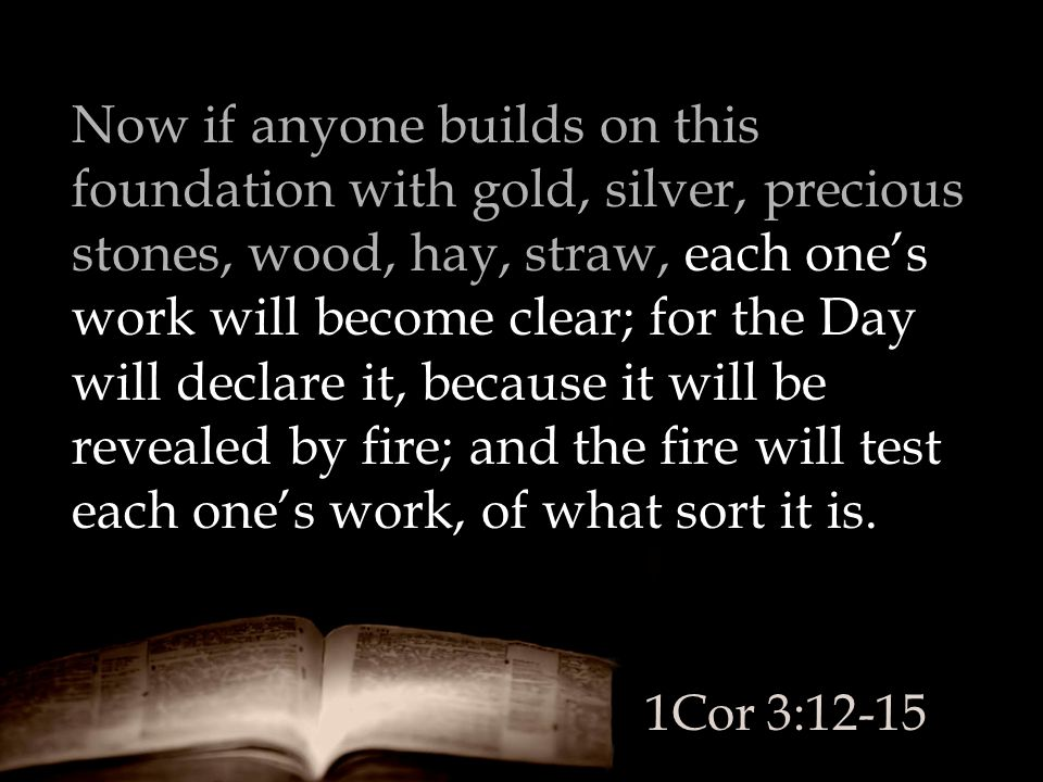 Now if anyone builds on this foundation with gold, silver, precious stones, wood, hay, straw, each one's work will become clear; for the Day will declare it, because it will be revealed by fire; and the fire will test each one's work, of what sort it is.