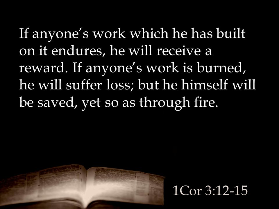 If anyone's work which he has built on it endures, he will receive a reward. If anyone's work is burned, he will suffer loss; but he himself will be saved, yet so as through fire.