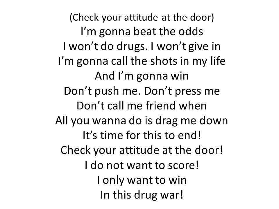(Check your attitude at the door) I'm gonna beat the odds I won't do drugs.