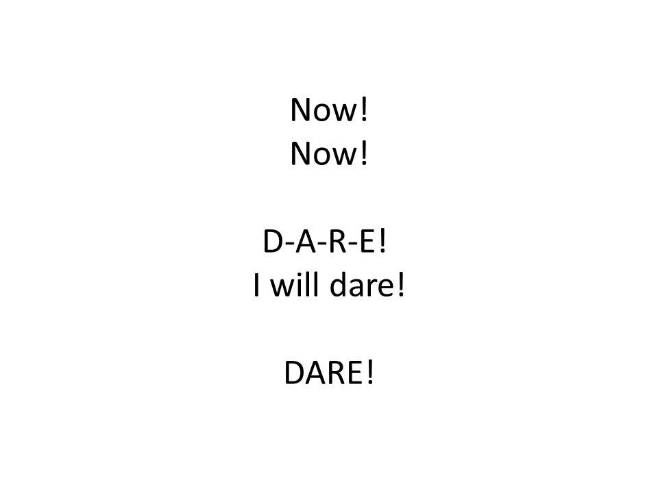 Now! Now! D-A-R-E! I will dare! DARE!