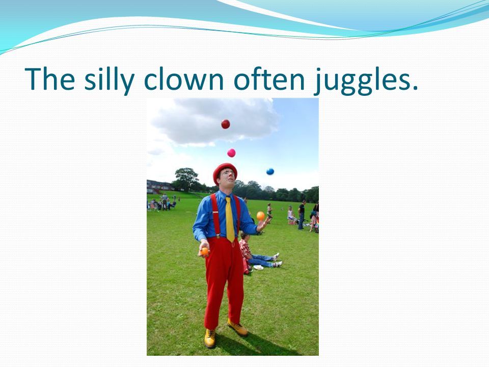 The silly clown often juggles.