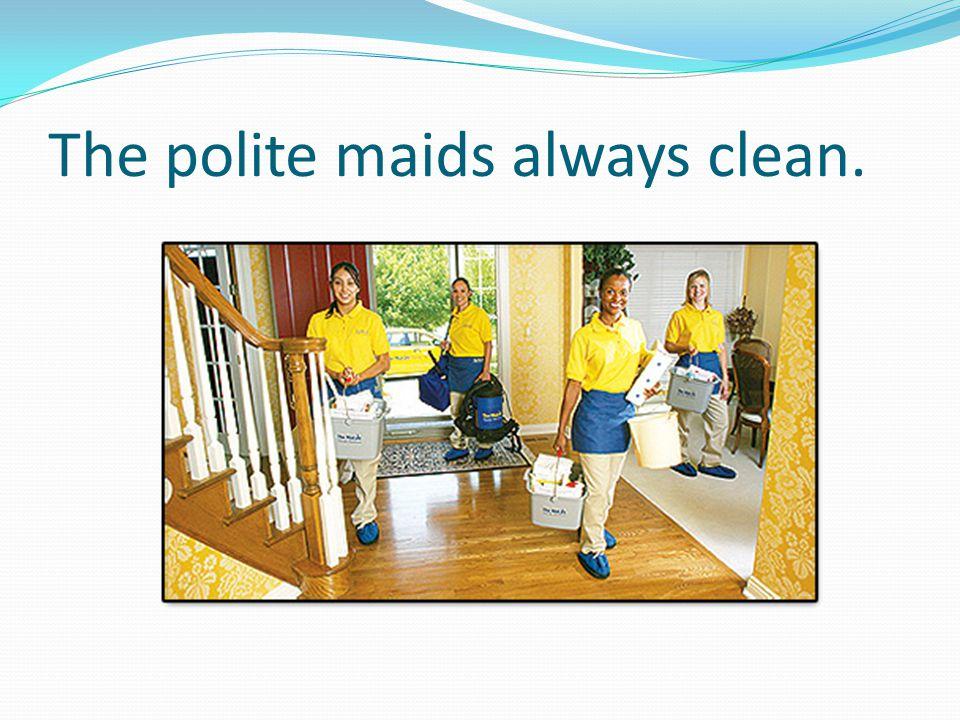 The polite maids always clean.