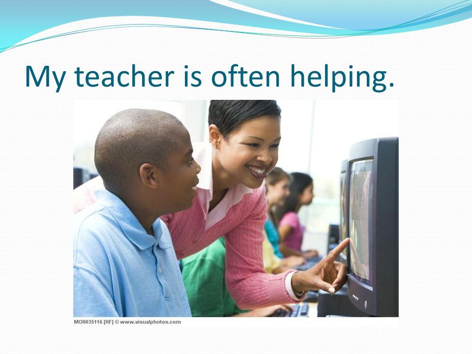 My teacher is often helping.